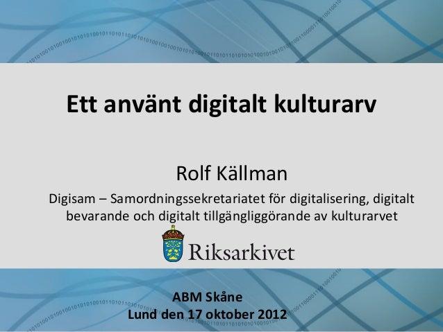 Ett använt digitalt kulturarv Rolf Källman Digisam – Samordningssekretariatet för digitalisering, digitalt bevarande och d...