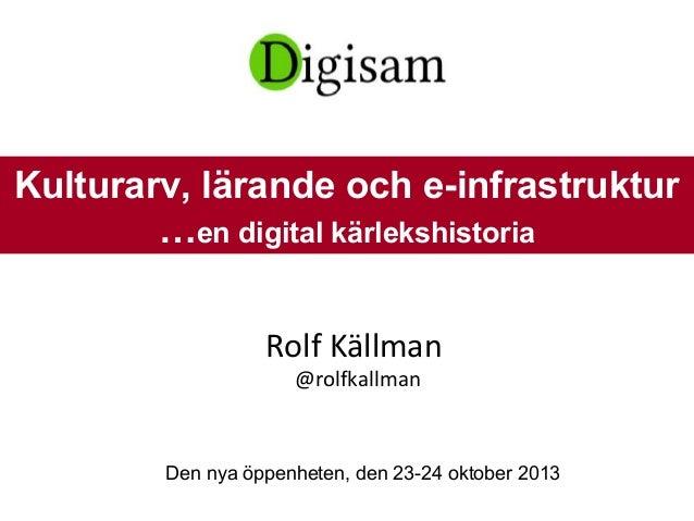 Rolf Källman @rolfkallman Den nya öppenheten, den 23-24 oktober 2013 Kulturarv, lärande och e-infrastruktur …en digital kä...