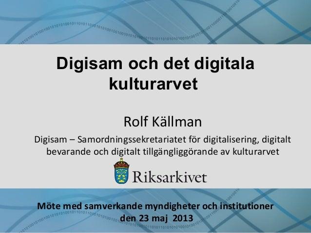 Digisam och det digitala kulturarvet Rolf Källman Digisam – Samordningssekretariatet för digitalisering, digitalt bevarand...
