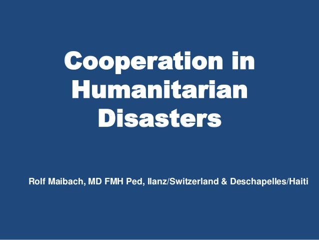 Cooperation in Humanitarian Disasters Rolf Maibach, MD FMH Ped, Ilanz/Switzerland & Deschapelles/Haiti