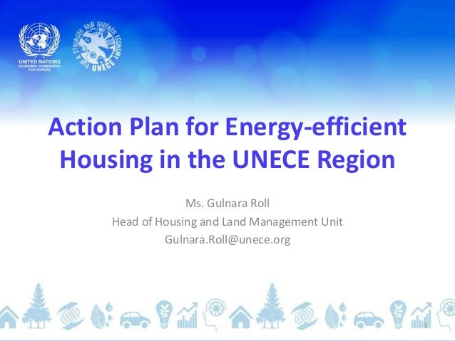 Action Plan for Energy-efficient Housing in the UNECE Region Ms. Gulnara Roll Head of Housing and Land Management Unit Gul...