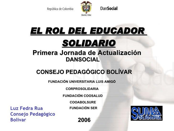 EL ROL DEL EDUCADOR  SOLIDARIO Primera Jornada de Actualización DANSOCIAL FUNDACIÓN UNIVERSITARIA LUIS AMIGÓ CORPROSOLIDAR...