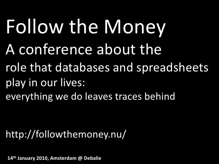 Follow the Money A conference about the role that databases and spreadsheets play in our lives: everything we do leaves tr...