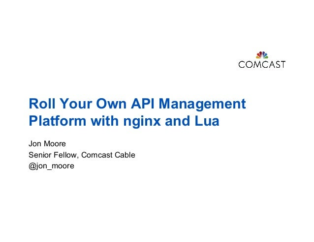 Roll Your Own API Management Platform with nginx and Lua Jon Moore Senior Fellow, Comcast Cable @jon_moore