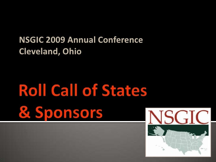 Roll Call of States& Sponsors<br />NSGIC 2009 Annual Conference<br />Cleveland, Ohio<br />
