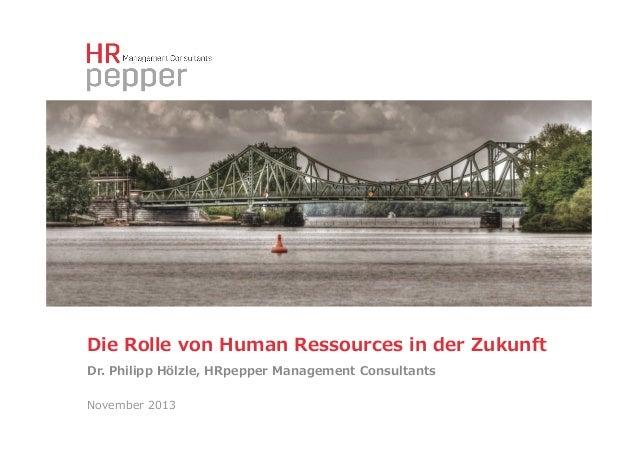 Die Rolle von Human Ressources in der Zukunft  Dr. Philipp Hölzle, HRpepper Management Consultants  November...