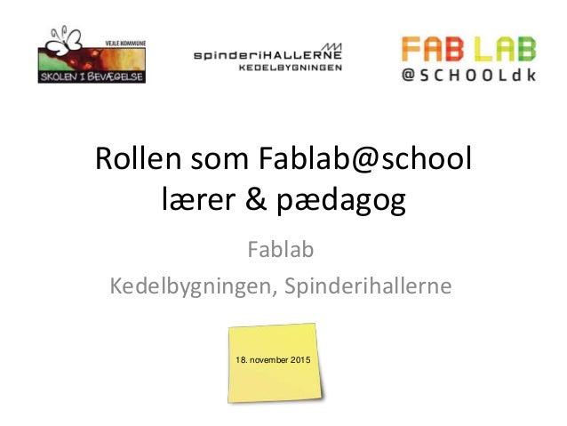 Rollen som Fablab@school lærer & pædagog Fablab Kedelbygningen, Spinderihallerne 18. november 2015