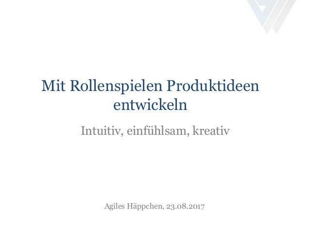 Mit Rollenspielen Produktideen entwickeln Intuitiv, einfühlsam, kreativ Agiles Häppchen, 23.08.2017