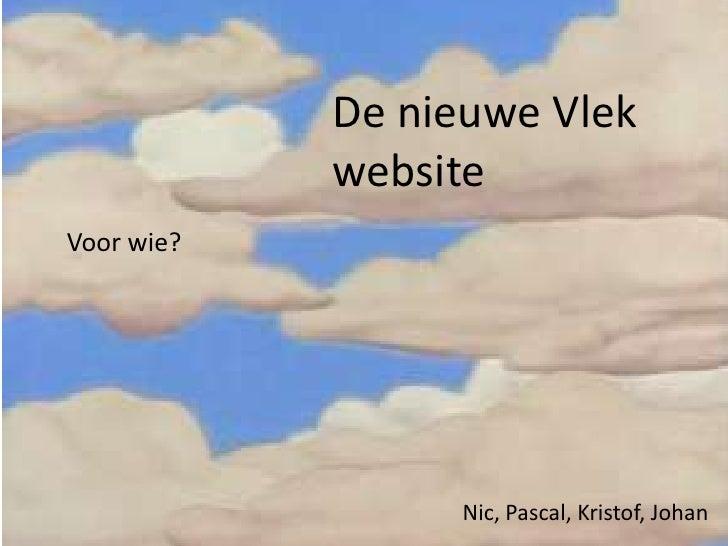 De nieuwe Vlek website<br />Voor wie?<br />Nic, Pascal, Kristof, Johan<br />