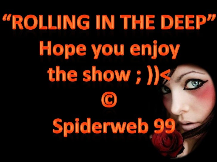 """ROLLING IN THE DEEP""<br />Hope you enjoy <br />the show ; ))<<br />©<br />Spiderweb99<br />"