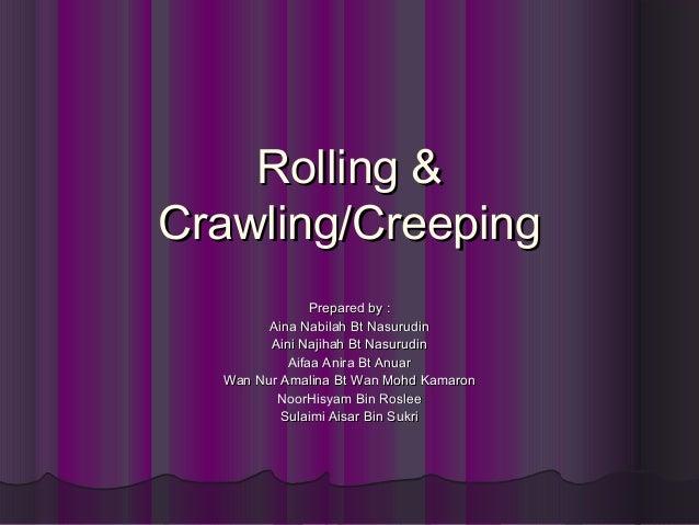 Rolling & Crawling/Creeping Prepared by : Aina Nabilah Bt Nasurudin Aini Najihah Bt Nasurudin Aifaa Anira Bt Anuar Wan Nur...