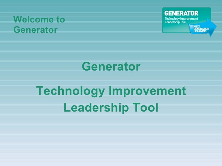 Welcome to  Generator <ul><li>Generator </li></ul><ul><li>Technology Improvement </li></ul><ul><li>Leadership Tool </li></ul>
