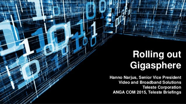 Rolling out Gigasphere Hanno Narjus, Senior Vice President Video and Broadband Solutions Teleste Corporation ANGA COM 2015...