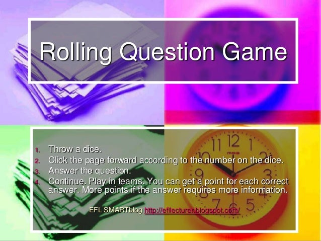 Rolling Question Game 1. Throw a dice. 2. Click the page forward according to the number on the dice. 3. Answer the questi...