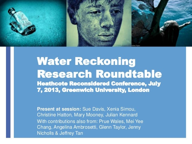 + Water Reckoning Research Roundtable Heathcote Reconsidered Conference, July 7, 2013, Greenwich University, London Presen...