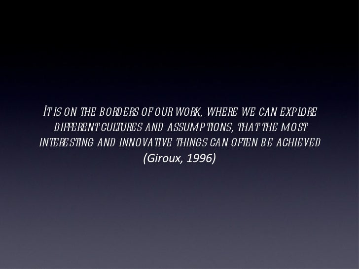 It is on the borders of our work, where we can explore different cultures and assumptions, that the most interesting and i...