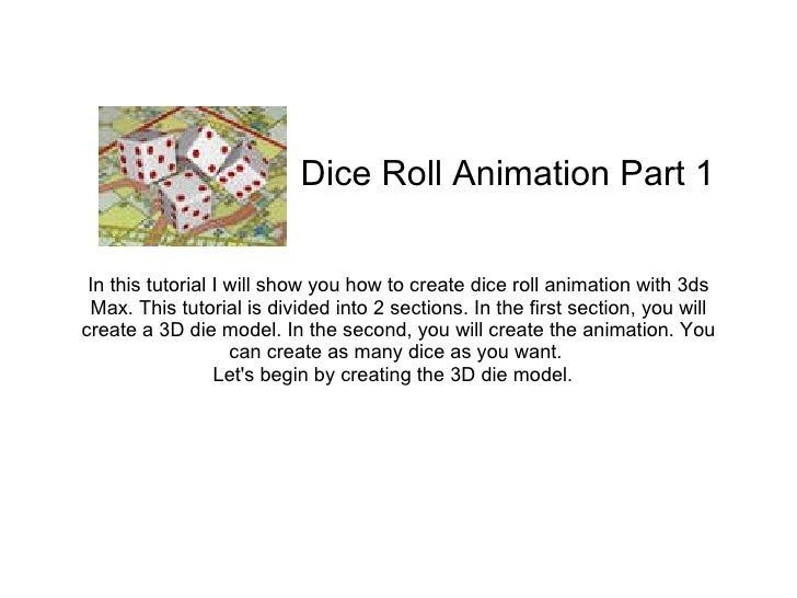 In this tutorial I will show you how to create dice roll animation with 3ds Max. This tutorial is divided into 2 sections....