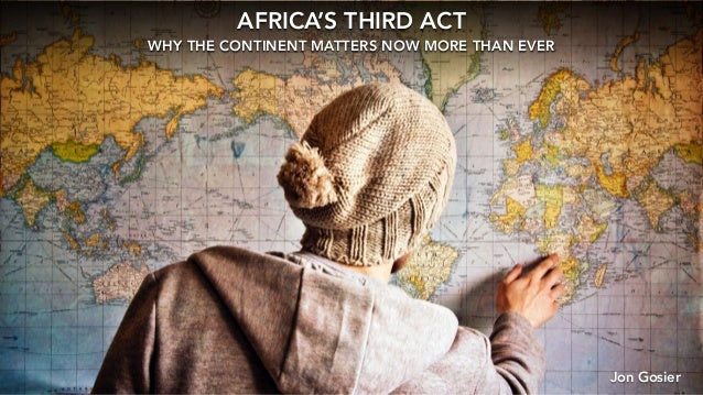 AFRICA'S THIRD ACT WHY THE CONTINENT MATTERS NOW MORE THAN EVER Jon Gosier