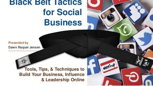 Black Belt Tactics for Social Business Presented by Dawn Raquel Jensen Tools, Tips, & Techniques to Build Your Business, I...