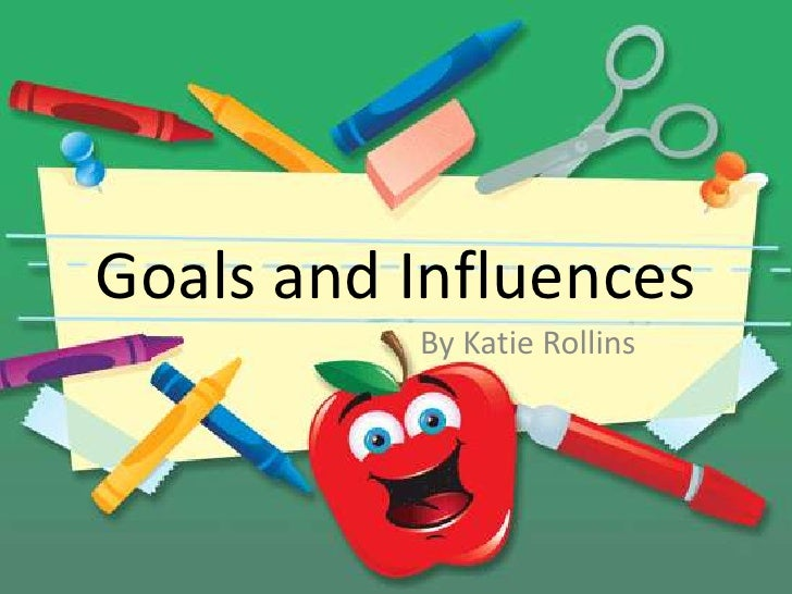 Goals and Influences          By Katie Rollins