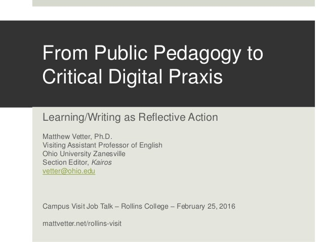 From Public Pedagogy to Critical Digital Praxis Learning/Writing as Reflective Action Matthew Vetter, Ph.D. Visiting Assis...