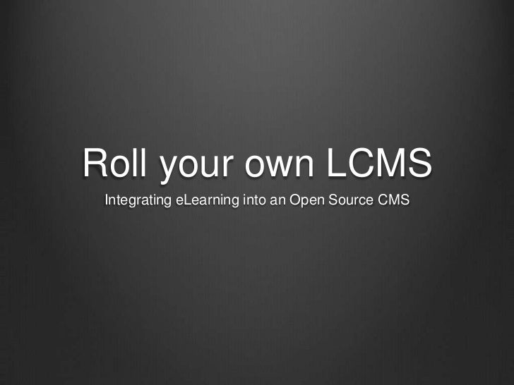 Roll your own LCMS<br />Integrating eLearning into an Open Source CMS<br />