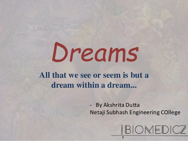 Dreams All that we see or seem is but a dream within a dream... - By Akshrita Dutta Netaji Subhash Engineering COllege