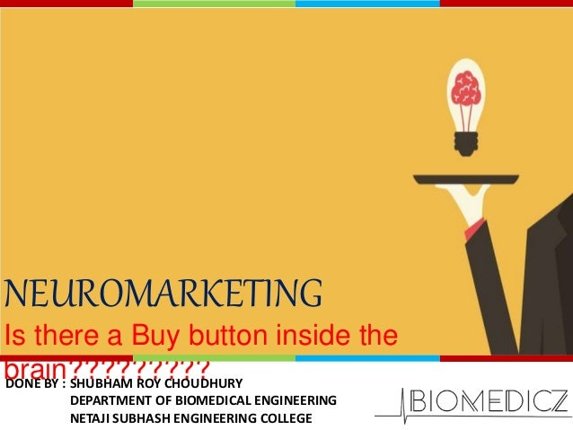 NEUROMARKETING Is there a Buy button inside the brain?????????DONE BY : SHUBHAM ROY CHOUDHURY DEPARTMENT OF BIOMEDICAL ENG...