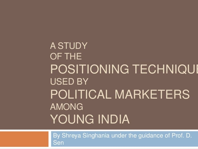 A STUDY OF THE POSITIONING TECHNIQUE USED BY POLITICAL MARKETERS AMONG YOUNG INDIA By Shreya Singhania under the guidance ...