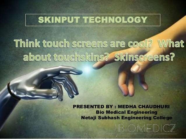 SKINPUT TECHNOLOGY PRESENTED BY : MEDHA CHAUDHURI Bio Medical Engineering Netaji Subhash Engineering College