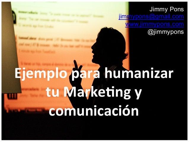 Jimmy Pons jimmypons@gmail.com www.jimmypons.com @jimmypons Ejemplo  para  humanizar   tu  Marke3ng  y   comun...