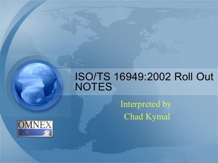 ISO/TS 16949:2002 Roll Out NOTES Interpreted by  Chad Kymal