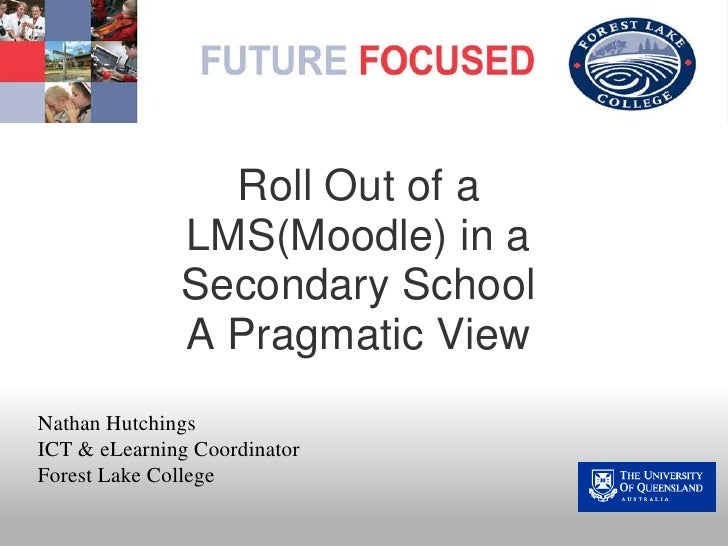 Roll Out of a LMS(Moodle) in a Secondary SchoolA Pragmatic View<br /><br />Nathan Hutchings<br />ICT & eLearning Coordina...