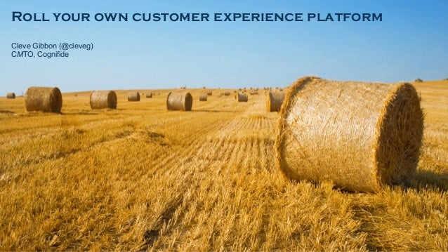 Roll your own customer experience platform Cleve Gibbon (@cleveg) CMTO, Cognifide