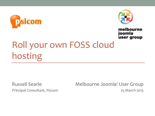 Roll your own FOSS cloud hosting Russell Searle Principal Consultant, Psicom Melbourne Joomla! User Group 27 March 2013 Me...