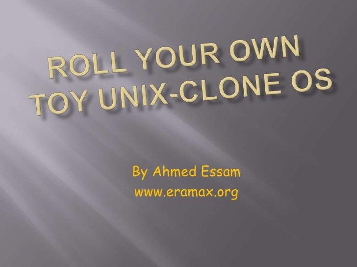 Roll your own toy UNIX-clone OS<br />By Ahmed Essam<br />www.eramax.org<br />