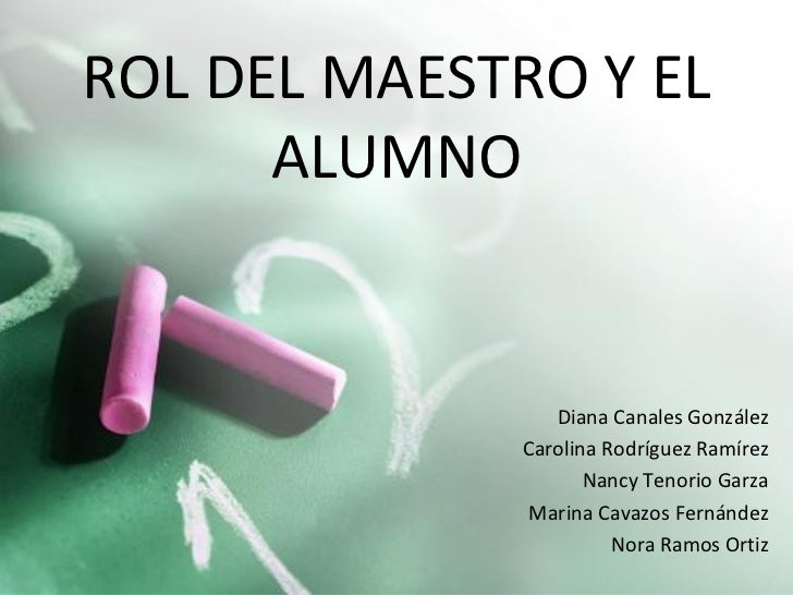 ROL DEL MAESTRO Y EL ALUMNO Diana Canales González Carolina Rodríguez Ramírez Nancy Tenorio Garza Marina Cavazos Fernández...