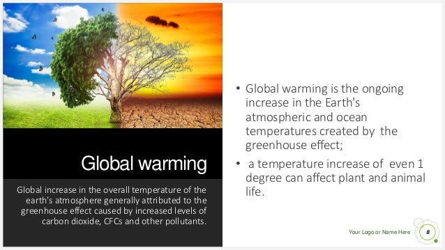 Your Logo or Name Here Global warming Global increase in the overall temperature of the earth's atmosphere generally attri...