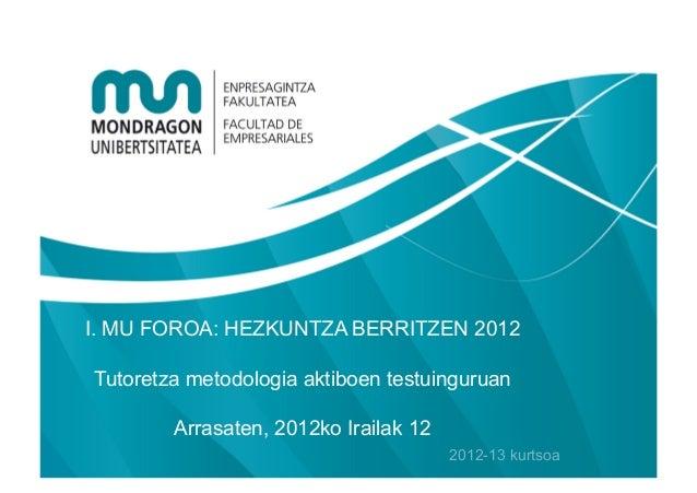 I. MU FOROA: HEZKUNTZA BERRITZEN 2012Tutoretza metodologia aktiboen testuinguruan        Arrasaten, 2012ko Irailak 12     ...