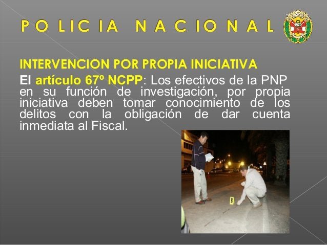• La PNP está obligada a realizar los actos de investigación de urgencia e imprescindibles para impedir sus consecuencias,...