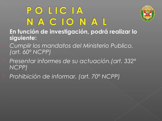 En función de investigación, podrá realizar lo siguiente (Art. 68º NCPP):  Recibir denuncias escritas.  Sentar las denun...