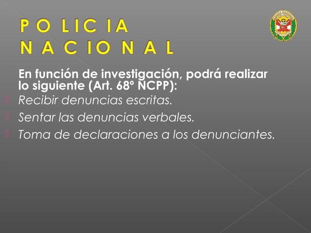 En función de investigación, podrá realizar lo siguiente (Art. 68º NCPP): • Vigilar y proteger el lugar donde se ha produc...