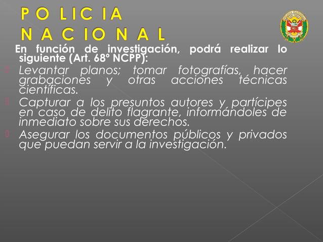En función de investigación, podrá realizar lo siguiente (Art. 68º NCPP):  Allanar locales de uso público.  Realizar los...