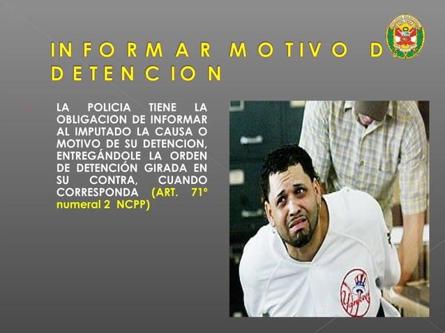 DETENCION POLICIAL  Artículo 263º del NCPP establece deberes ineludibles:  • Informar al detenido el delito que se le at...