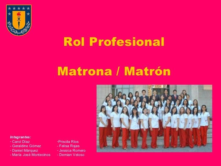 Rol Profesional Matrona / Matrón <ul><li>Integrantes: </li></ul><ul><li>Carol Díaz </li></ul><ul><li>Geraldine Gómez </li>...