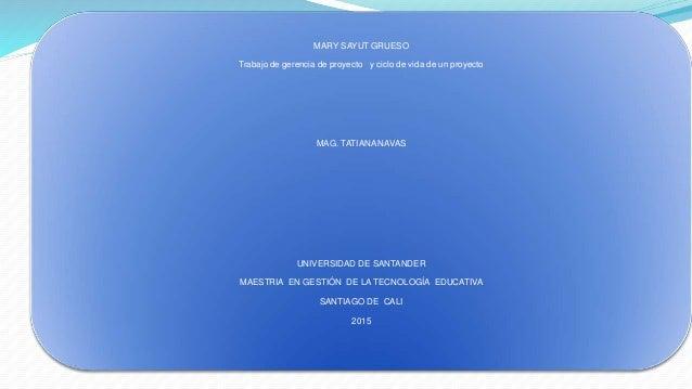 MARY SAYUT GRUESO Trabajo de gerencia de proyecto y ciclo de vida de un proyecto MAG. TATIANA NAVAS UNIVERSIDAD DE SANTAND...