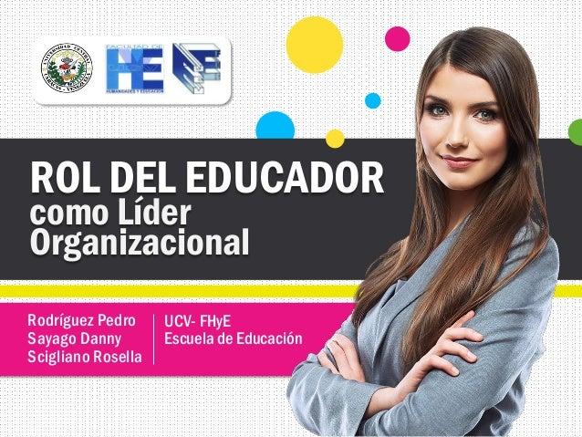 Rodríguez Pedro Sayago Danny Scigliano Rosella ROL DEL EDUCADOR como Líder Organizacional UCV- FHyE Escuela de Educación