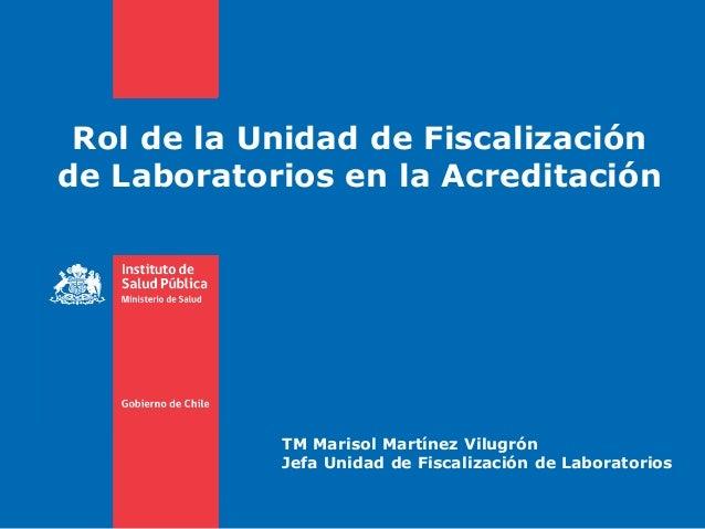Rol de la Unidad de Fiscalización de Laboratorios en la Acreditación TM Marisol Martínez Vilugrón Jefa Unidad de Fiscaliza...