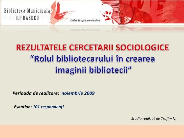 Perioada de realizare :  noiembrie 2009 Eşantion :  101 respondenţi Studiu realizat de Trofim   N .