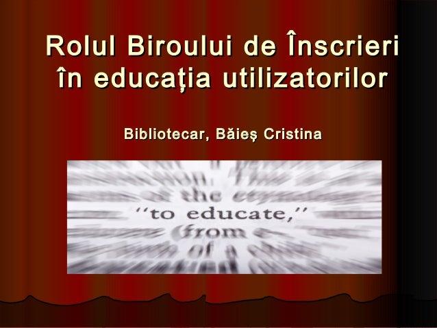 Rolul Biroului de ÎnscrieriRolul Biroului de Înscrieri în educaţia utilizatorilorîn educaţia utilizatorilor Bibliotecar, B...